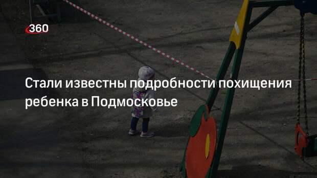 Стали известны подробности похищения ребенка в Подмосковье