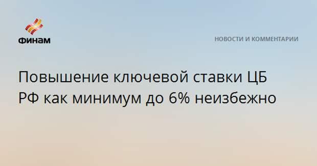 Повышение ключевой ставки ЦБ РФ как минимум до 6% неизбежно