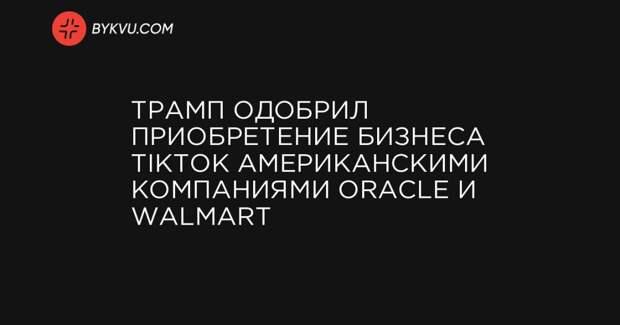 Трамп одобрил приобретение бизнеса TikTok американскими компаниями Oracle и Walmart