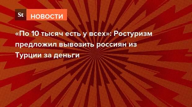 «По 10 тысяч есть у всех»: Ростуризм предложил вывозить россиян из Турции за деньги