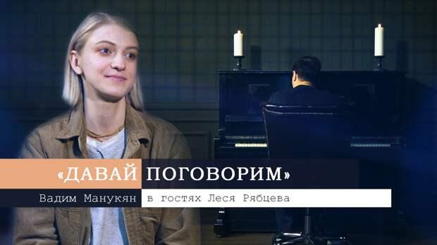 «Давай поговорим» с Вадимом Манукяном: Леся Рябцева