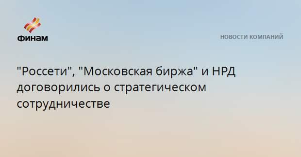 """""""Россети"""", """"Московская биржа"""" и НРД договорились о стратегическом сотрудничестве"""