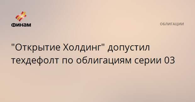 """""""Открытие Холдинг"""" допустил техдефолт по облигациям серии 03"""