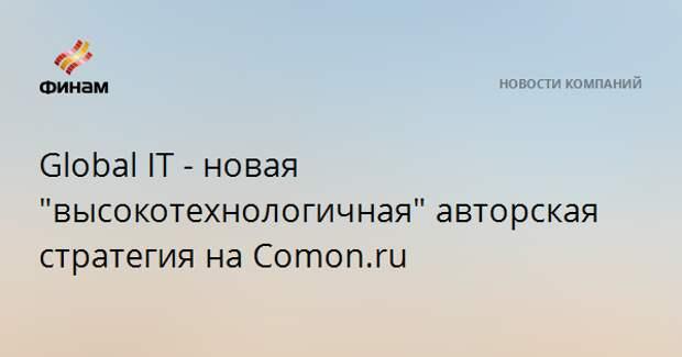 """Global IT - новая """"высокотехнологичная"""" авторская стратегия на Comon.ru"""