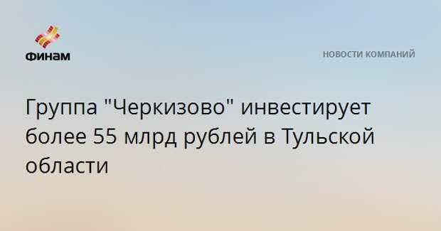 """Группа """"Черкизово"""" инвестирует более 55 млрд рублей в Тульской области"""