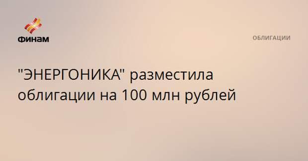 """""""ЭНЕРГОНИКА"""" разместила облигации на 100 млн рублей"""
