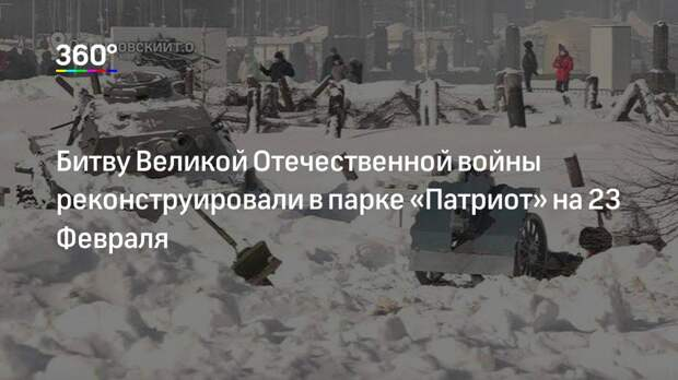 Битву Великой Отечественной войны реконструировали в парке «Патриот» на 23 Февраля