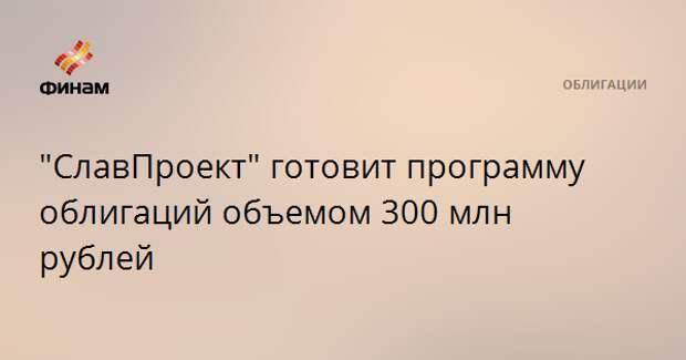 """""""СлавПроект"""" готовит программу облигаций объемом 300 млн рублей"""