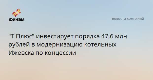 """""""Т Плюс"""" инвестирует порядка 47,6 млн рублей в модернизацию котельных Ижевска по концессии"""