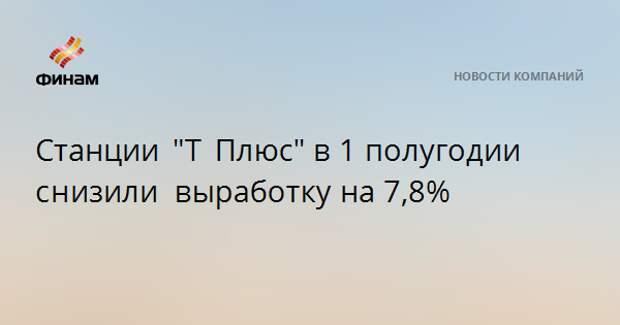 """Станции """"Т Плюс""""в 1 полугодии снизили выработкуна 7,8%"""