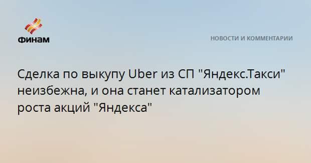 "Сделка по выкупу Uber из СП ""Яндекс.Такси"" неизбежна, и она станет катализатором роста акций ""Яндекса"""