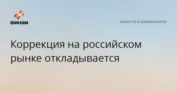 Коррекция на российском рынке откладывается