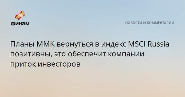 Планы ММК вернуться в индекс MSCI Russia позитивны, это обеспечит компании приток инвесторов
