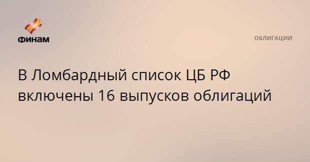 В Ломбардный список ЦБ РФ включены 16 выпусков облигаций