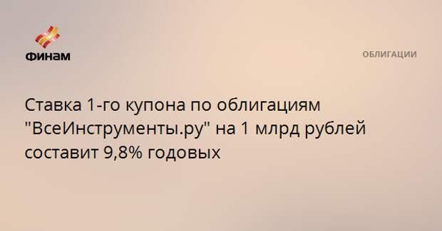 """Ставка 1-го купона по облигациям """"ВсеИнструменты.ру"""" на 1 млрд рублей составит 9,8% годовых"""