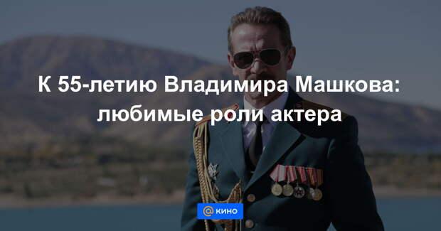 К 55-летию Владимира Машкова: любимые роли актера