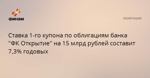 """Ставка 1-го купона по облигациям банка """"ФК Открытие"""" на 10 млрд рублей составит 7,3% годовых"""