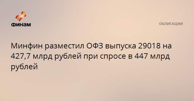 Минфин разместил ОФЗ выпуска 29018 на 427,7 млрд рублей при спросе в 447 млрд рублей