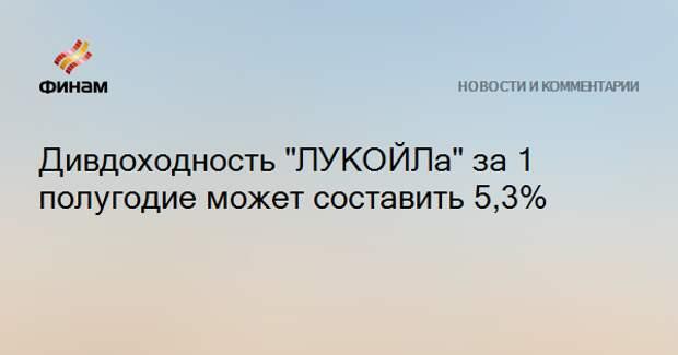 """Дивдоходность """"ЛУКОЙЛа"""" за 1 полугодие может составить 5,3%"""