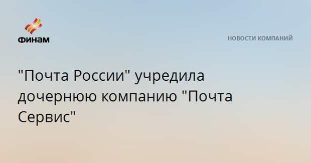 """""""Почта России"""" учредила дочернюю компанию """"Почта Сервис"""""""