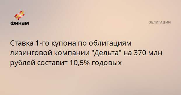 """Ставка 1-го купона по облигациям лизинговой компании """"Дельта"""" на 370 млн рублей составит 10,5% годовых"""