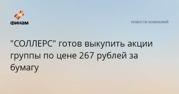 """""""СОЛЛЕРС"""" готов выкупить акции группы по цене 267 рублей за бумагу"""
