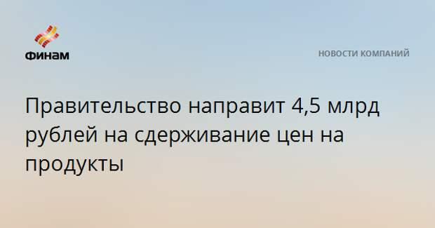 Правительство направит 4,5 млрд рублей на сдерживание цен на продукты