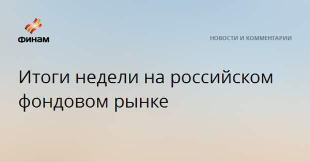 Итоги недели на российском фондовом рынке