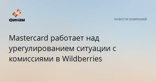 Mastercard работает над урегулированием ситуации с комиссиями в Wildberries