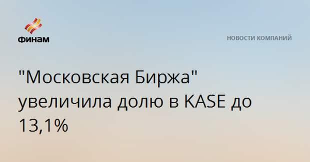 """""""Московская Биржа"""" увеличила долю в KASE до 13,1%"""