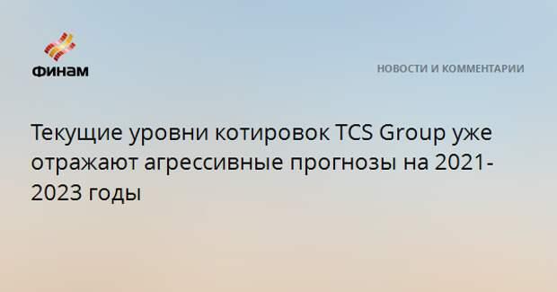 Текущие уровни котировок TCS Group уже отражают агрессивные прогнозы на 2021-2023 годы