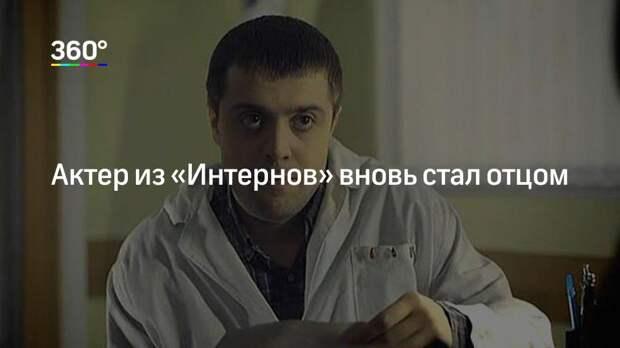 Актер из «Интернов» вновь стал отцом